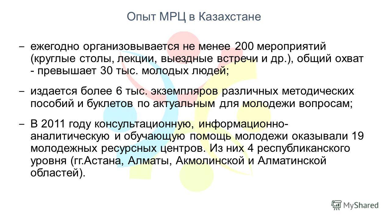 Опыт МРЦ в Казахстане ежегодно организовывается не менее 200 мероприятий (круглые столы, лекции, выездные встречи и др.), общий охват - превышает 30 тыс. молодых людей; издается более 6 тыс. экземпляров различных методических пособий и буклетов по ак