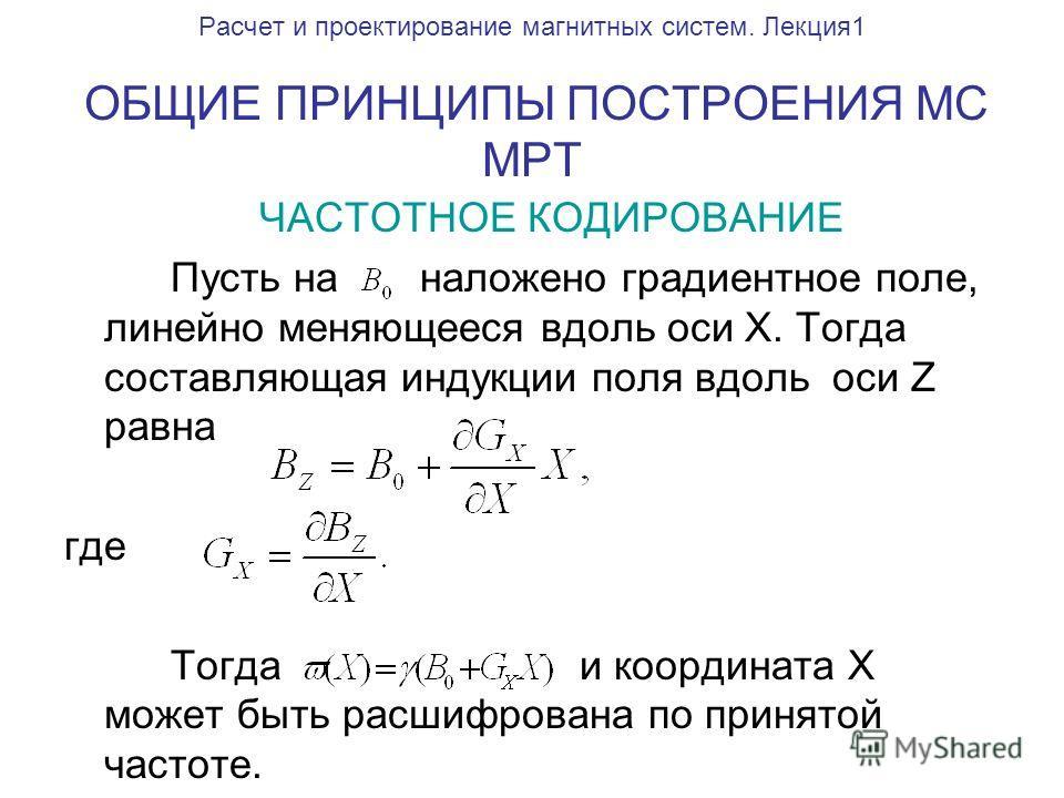 Расчет и проектирование магнитных систем. Лекция1 ОБЩИЕ ПРИНЦИПЫ ПОСТРОЕНИЯ МС МРТ ЧАСТОТНОЕ КОДИРОВАНИЕ Пусть на наложено градиентное поле, линейно меняющееся вдоль оси X. Тогда составляющая индукции поля вдоль оси Z равна где Тогда и координата X м