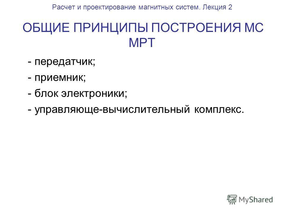 Расчет и проектирование магнитных систем. Лекция 2 ОБЩИЕ ПРИНЦИПЫ ПОСТРОЕНИЯ МС МРТ - передатчик; - приемник; - блок электроники; - управляюще-вычислительный комплекс.