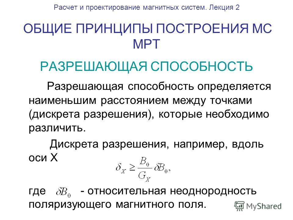 Расчет и проектирование магнитных систем. Лекция 2 ОБЩИЕ ПРИНЦИПЫ ПОСТРОЕНИЯ МС МРТ РАЗРЕШАЮЩАЯ СПОСОБНОСТЬ Разрешающая способность определяется наименьшим расстоянием между точками (дискрета разрешения), которые необходимо различить. Дискрета разреш