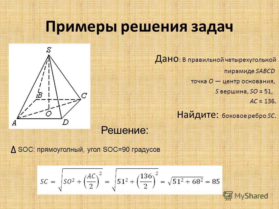 Примеры решения задач Дано : В правильной четырехугольной пирамиде SABCD точка O центр основания, S вершина, SO = 51, AC = 136. Найдите: боковое ребро SC. Решение: SOC: прямоуголный, угол SOC=90 градусов