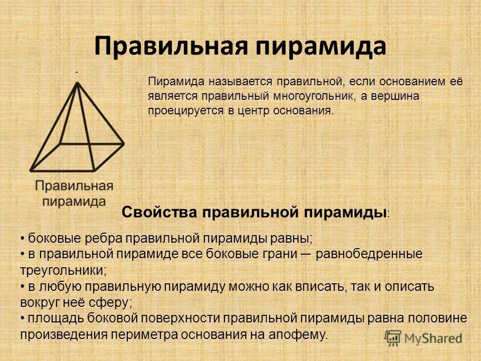 Правильная пирамида Пирамида называется правильной, если основанием её является правильный многоугольник, а вершина проецируется в центр основания. боковые ребра правильной пирамиды равны; в правильной пирамиде все боковые грани равнобедренные треуго