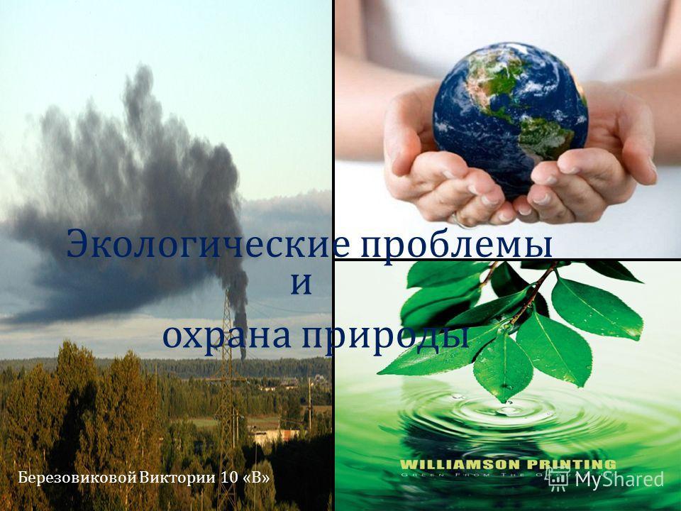 Экологические проблемы и охрана природы Березовиковой Виктории 10 « В »