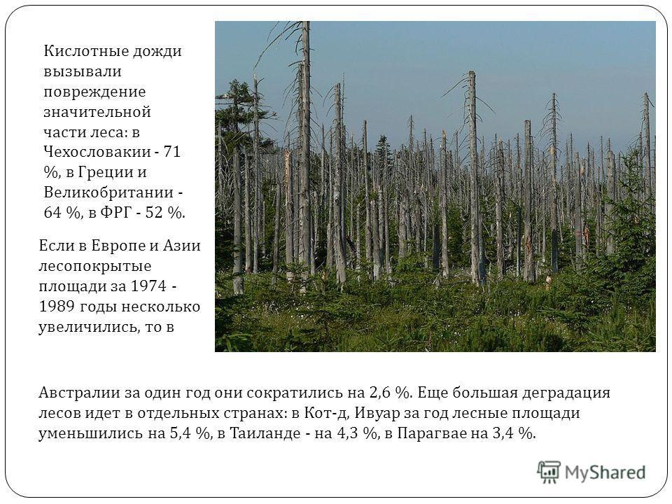 Кислотные дожди вызывали повреждение значительной части леса : в Чехословакии - 71 %, в Греции и Великобритании - 64 %, в ФРГ - 52 %. Если в Европе и Азии лесопокрытые площади за 1974 - 1989 годы несколько увеличились, то в Австралии за один год они