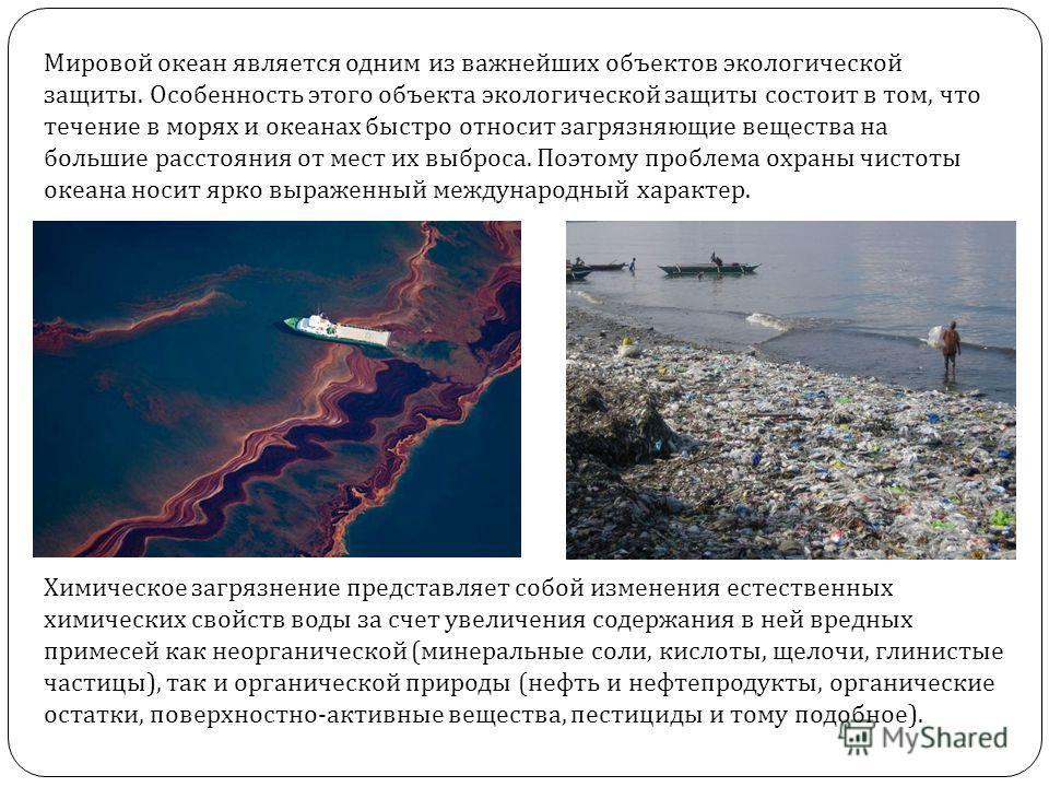 Мировой океан является одним из важнейших объектов экологической защиты. Особенность этого объекта экологической защиты состоит в том, что течение в морях и океанах быстро относит загрязняющие вещества на большие расстояния от мест их выброса. Поэтом