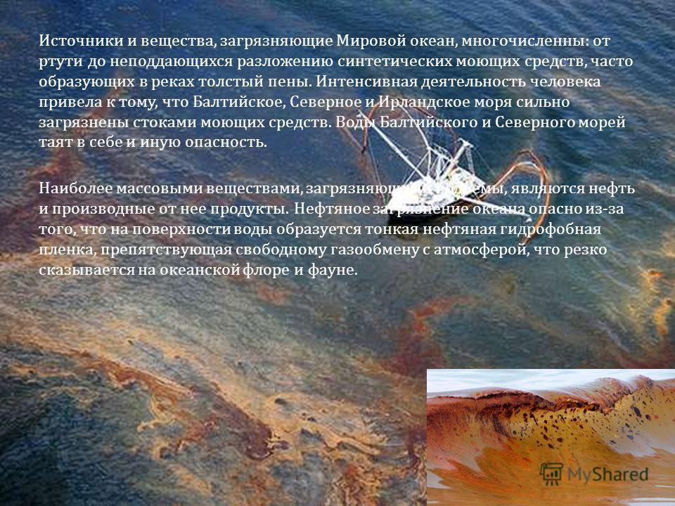 Источники и вещества, загрязняющие Мировой океан, многочисленны : от ртути до неподдающихся разложению синтетических моющих средств, часто образующих в реках толстый пены. Интенсивная деятельность человека привела к тому, что Балтийское, Северное и И
