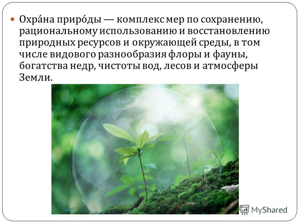 Охрана природы комплекс мер по сохранению, рациональному использованию и восстановлению природных ресурсов и окружающей среды, в том числе видового разнообразия флоры и фауны, богатства недр, чистоты вод, лесов и атмосферы Земли.