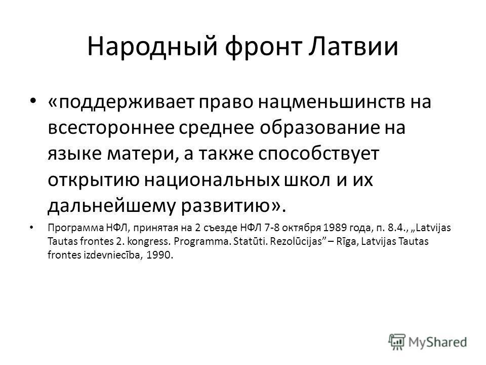 Народный фронт Латвии «поддерживает право нацменьшинств на всестороннее среднее образование на языке матери, а также способствует открытию национальных школ и их дальнейшему развитию». Программа НФЛ, принятая на 2 съезде НФЛ 7-8 октября 1989 года, п.