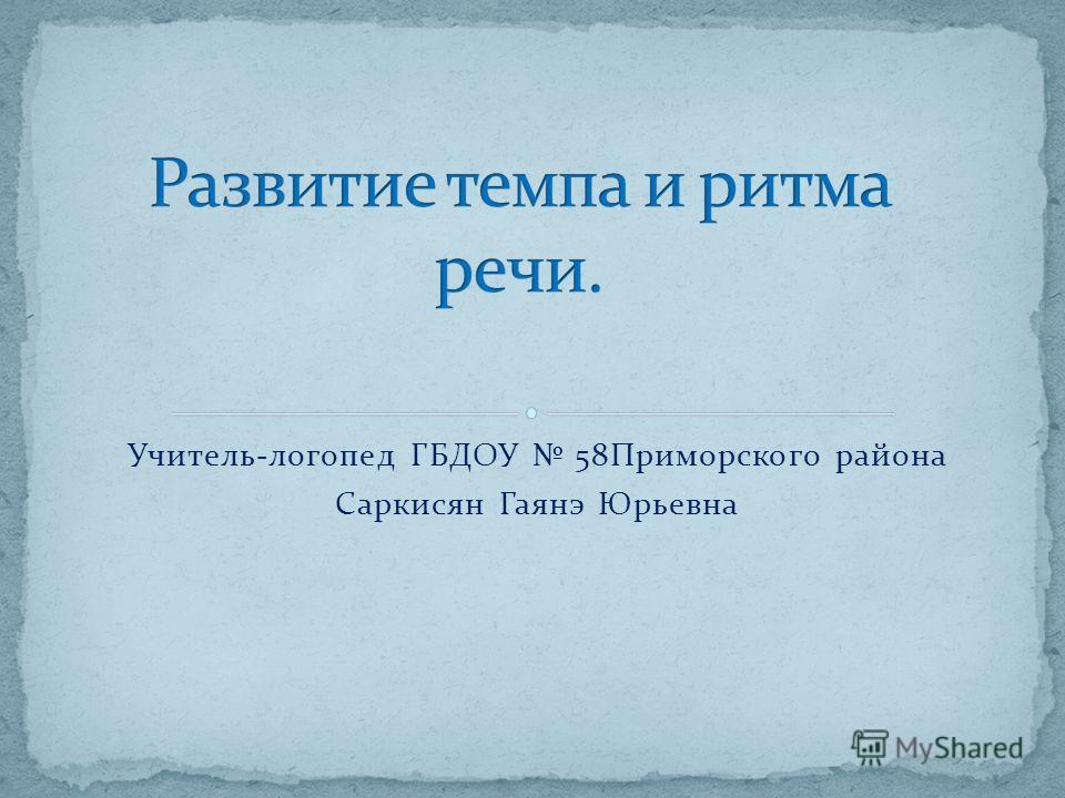 Учитель-логопед ГБДОУ 58Приморского района Саркисян Гаянэ Юрьевна