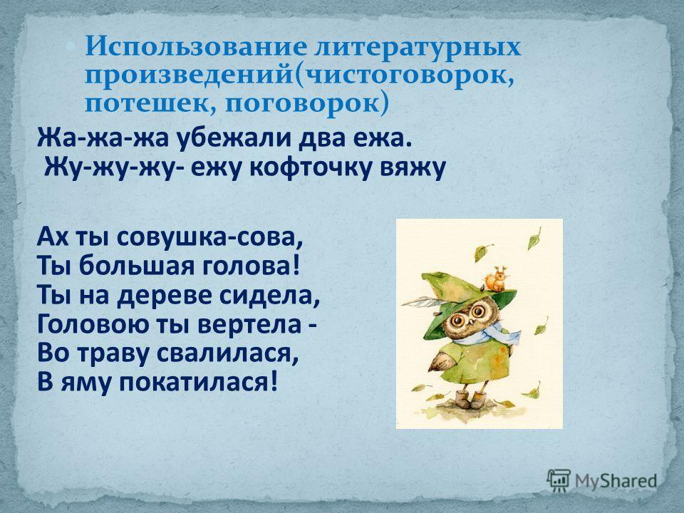 Использование литературных произведений(чистоговорок, потешек, поговорок) Жа-жа-жа убежали два ежа. Жу-жу-жу- ежу кофточку вяжу Ах ты совушка-сова, Ты большая голова! Ты на дереве сидела, Головою ты вертела - Во траву свалилася, В яму покатилася!