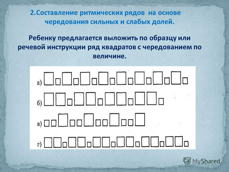 2.Составление ритмических рядов на основе чередования сильных и слабых долей. Ребенку предлагается выложить по образцу или речевой инструкции ряд квадратов с чередованием по величине.