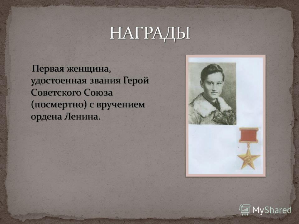 Первая женщина, удостоенная звания Герой Советского Союза (посмертно) с вручением ордена Ленина. Первая женщина, удостоенная звания Герой Советского Союза (посмертно) с вручением ордена Ленина.
