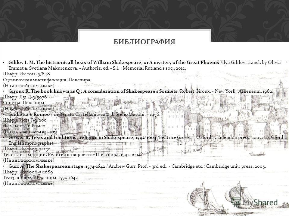 БИБЛИОГРАФИЯ Gililov I. M. The histrionicall hoax of William Shakespeare, or A mystery of the Great Phoenix /Ilya Gililov; transl. by Olivia Emmet a. Svetlana Makurenkova. - Authoriz. ed. - S.l. : Memorial Rutland's soc., 2012. Шифр: Ик 2012-5/848 Сц