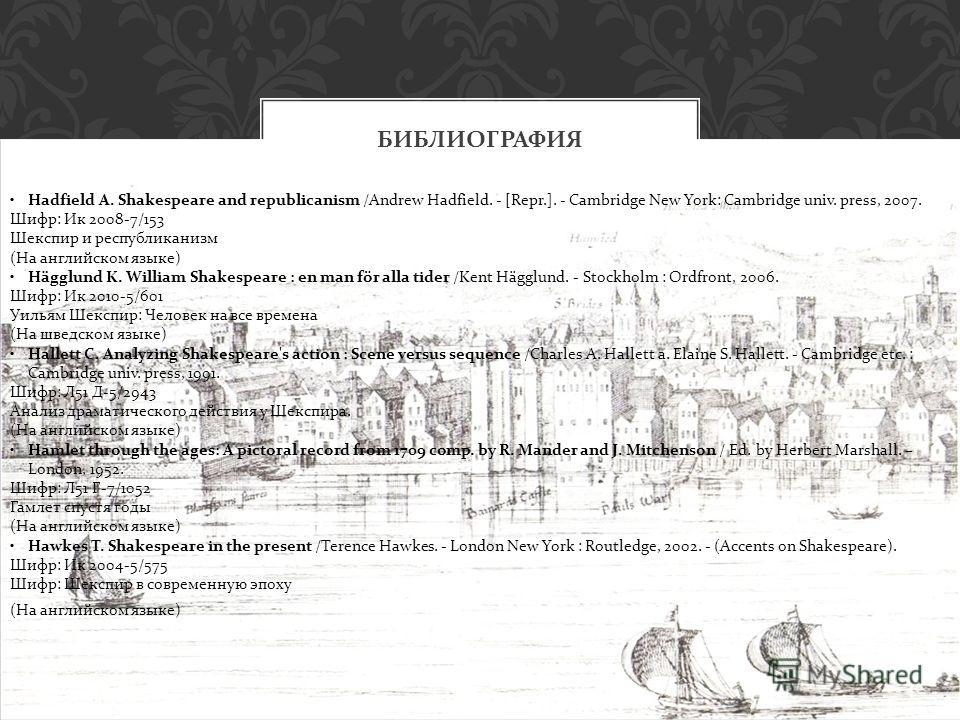 БИБЛИОГРАФИЯ Hadfield A. Shakespeare and republicanism /Andrew Hadfield. - [Repr.]. - Cambridge New York: Cambridge univ. press, 2007. Шифр: Ик 2008-7/153 Шекспир и республиканизм (На английском языке) Hägglund K. William Shakespeare : en man för all