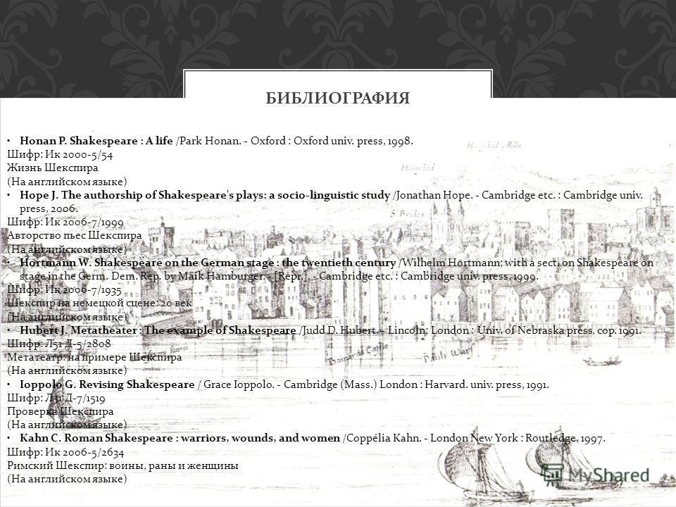 БИБЛИОГРАФИЯ Honan P. Shakespeare : A life /Park Honan. - Oxford : Oxford univ. press, 1998. Шифр: Ик 2000-5/54 Жизнь Шекспира (На английском языке) Hope J. The authorship of Shakespeare's plays: a socio-linguistic study /Jonathan Hope. - Cambridge e