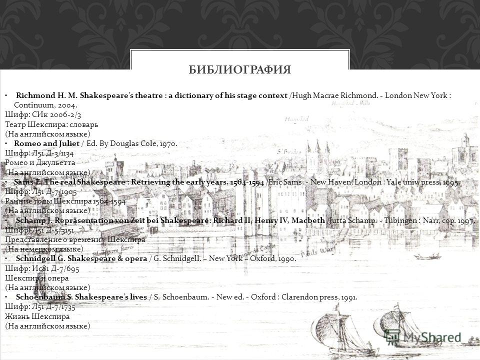 БИБЛИОГРАФИЯ Richmond H. M. Shakespeare's theatre : a dictionary of his stage context /Hugh Macrae Richmond. - London New York : Continuum, 2004. Шифр: СИк 2006-2/3 Театр Шекспира: словарь (На английском языке) Romeo and Juliet / Ed. By Douglas Cole,