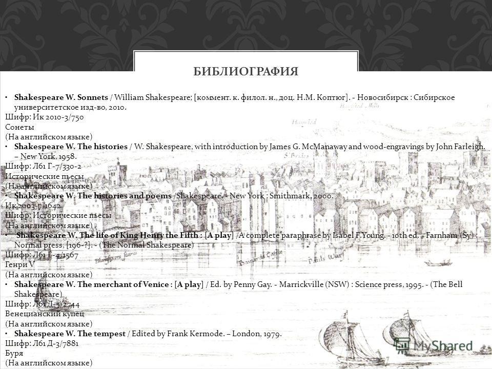 БИБЛИОГРАФИЯ Shakespeare W. Sonnets / William Shakespeare; [коммент. к. филол. н., доц. Н.М. Коптюг]. - Новосибирск : Сибирское университетское изд-во, 2010. Шифр: Ик 2010-3/750 Сонеты (На английском языке) Shakespeare W. The histories / W. Shakespea