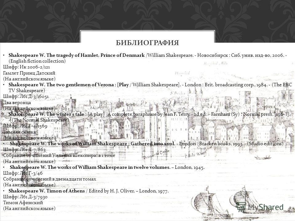БИБЛИОГРАФИЯ Shakespeare W. The tragedy of Hamlet, Prince of Denmark /William Shakespeare. - Новосибирск : Сиб. унив. изд-во, 2006. - (English fiction collection) Шифр: Ик 2006-2/121 Гамлет Принц Датский (На английском языке) Shakespeare W. The two g