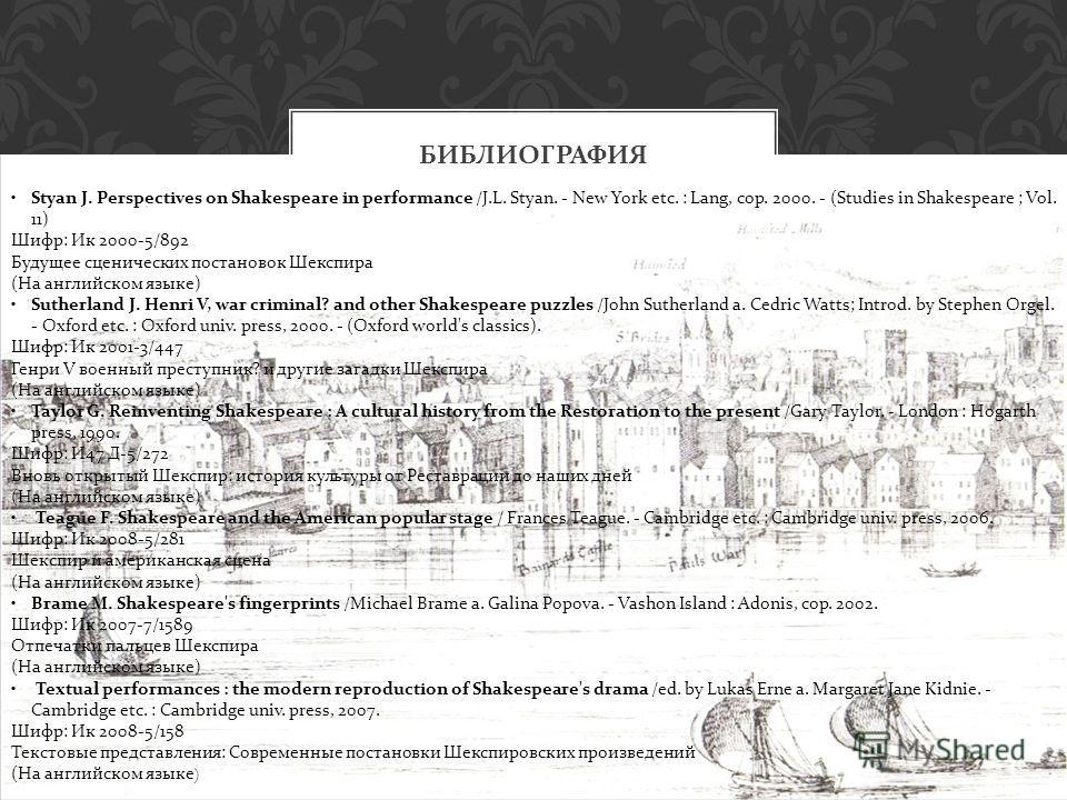БИБЛИОГРАФИЯ Styan J. Perspectives on Shakespeare in performance /J.L. Styan. - New York etc. : Lang, cop. 2000. - (Studies in Shakespeare ; Vol. 11) Шифр: Ик 2000-5/892 Будущее сценических постановок Шекспира (На английском языке) Sutherland J. Henr