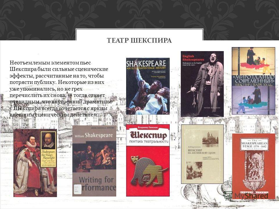 ТЕАТР ШЕКСПИРА Неотъемлемым элементом пьес Шекспира были сильные сценические эффекты, рассчитанные на то, чтобы потрясти публику. Некоторые из них уже упоминались, но не грех перечислить их снова, тогда станет очевидным, что внутренний драматизм у Ше