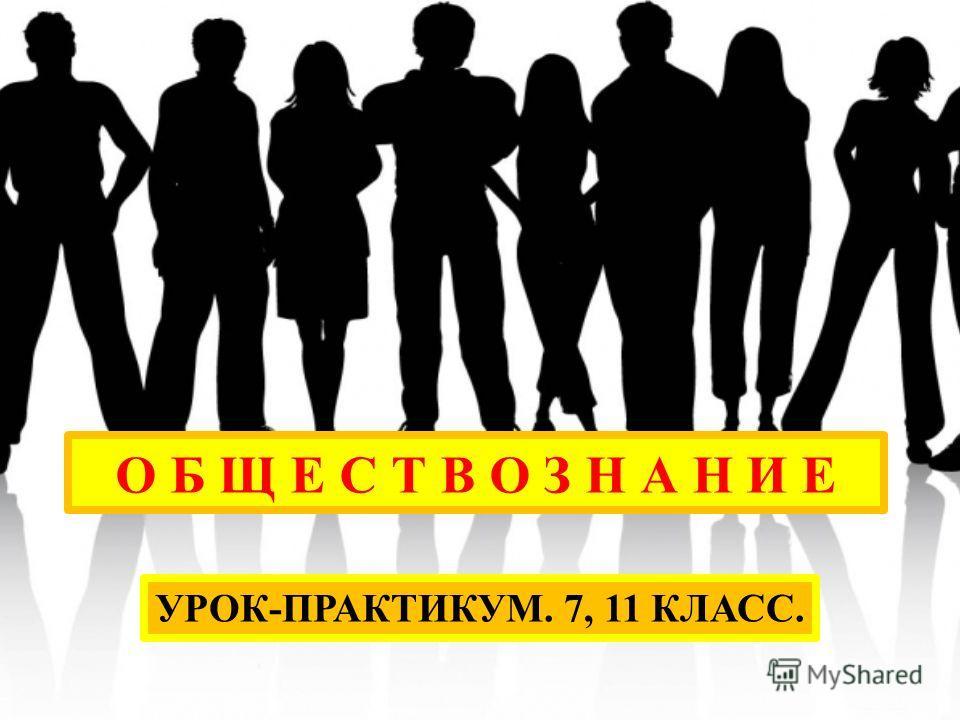 О Б Щ Е С Т В О З Н А Н И Е УРОК-ПРАКТИКУМ. 7, 11 КЛАСС.