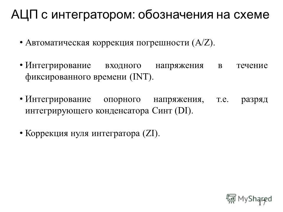 АЦП с интегратором: обозначения на схеме 17 Автоматическая коррекция погрешности (A/Z). Интегрирование входного напряжения в течение фиксированного времени (INT). Интегрирование опорного напряжения, т.е. разряд интегрирующего конденсатора Синт (DI).