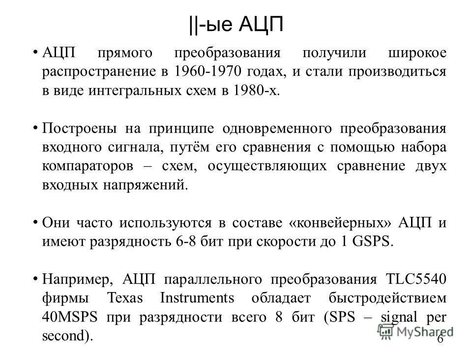 ||-ые АЦП 6 АЦП прямого преобразования получили широкое распространение в 1960-1970 годах, и стали производиться в виде интегральных схем в 1980-х. Построены на принципе одновременного преобразования входного сигнала, путём его сравнения с помощью на