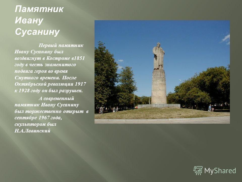 Памятник Ивану Сусанину Первый памятник Ивану Сусанину был воздвигнут в Костроме в 1851 году в честь знаменитого подвига героя во время Смутного времени. После Октябрьской революции 1917 к 1928 году он был разрушен. А современный памятник Ивану Сусан