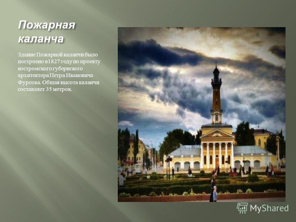 Пожарная каланча Здание Пожарной каланчи было построено в 1827 году по проекту костромского губернского архитектора Петра Ивановича Фурсова. Общая высота каланчи составляет 35 метров.
