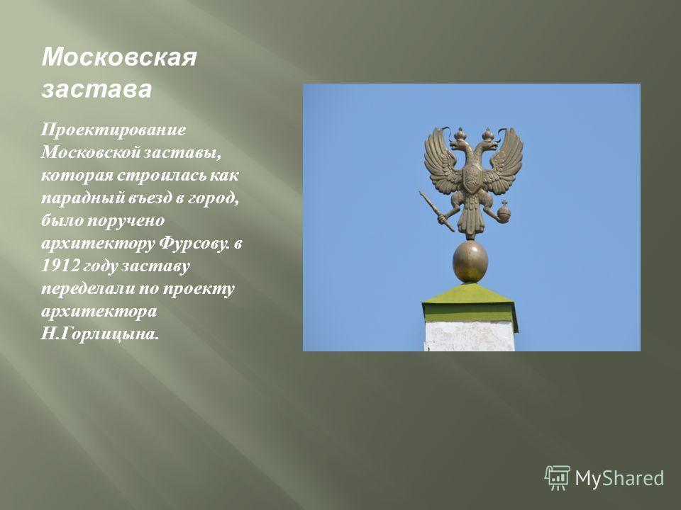 Московская застава Проектирование Московской заставы, которая строилась как парадный въезд в город, было поручено архитектору Фурсову. в 1912 году заставу переделали по проекту архитектора Н. Горлицына.