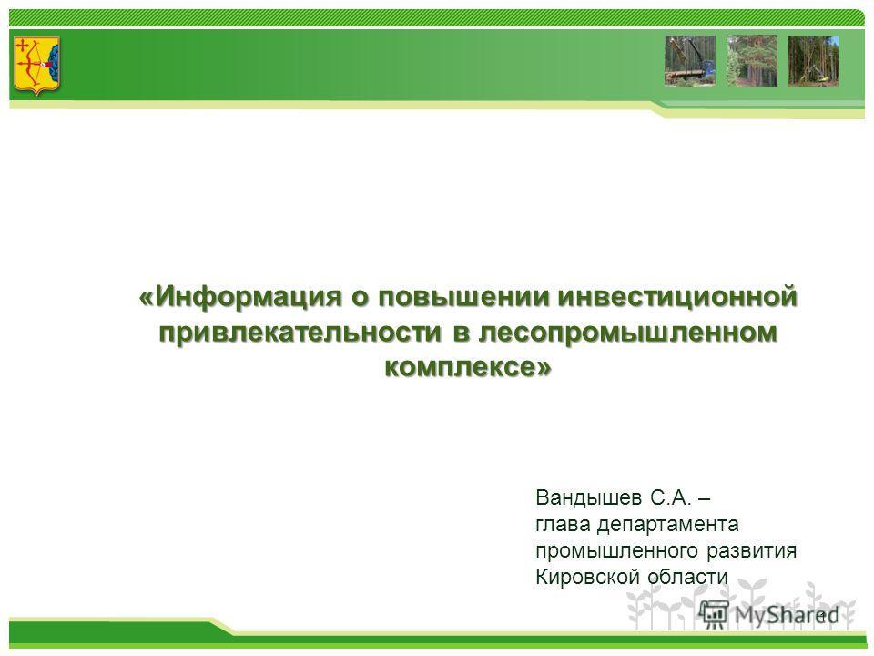 1 «Информация о повышении инвестиционной привлекательности в лесопромышленном комплексе» Вандышев С.А. – глава департамента промышленного развития Кировской области