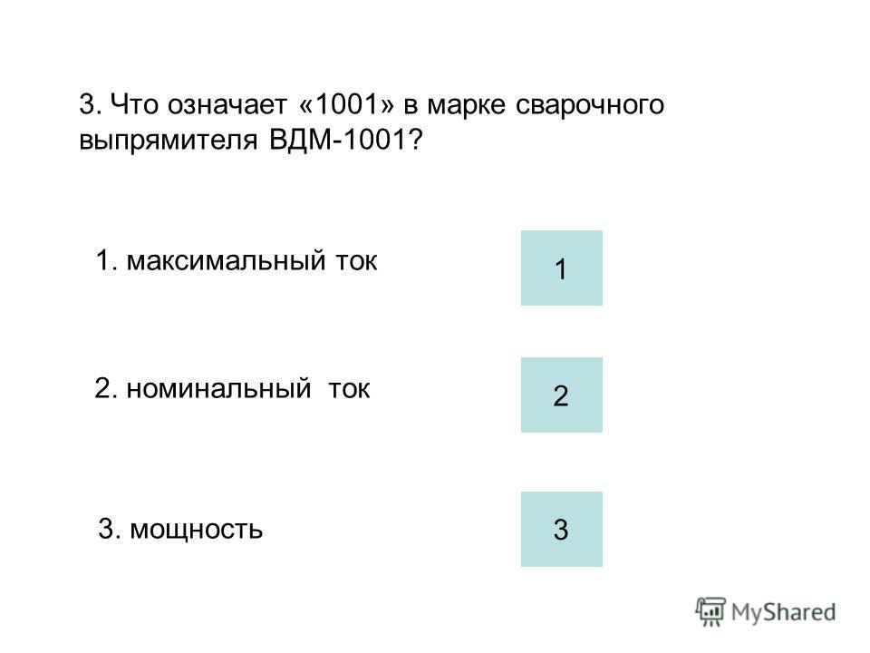 3. Что означает «1001» в марке сварочного выпрямителя ВДМ-1001? 1. максимальный ток 2. номинальный ток 3. мощность 2 1 3