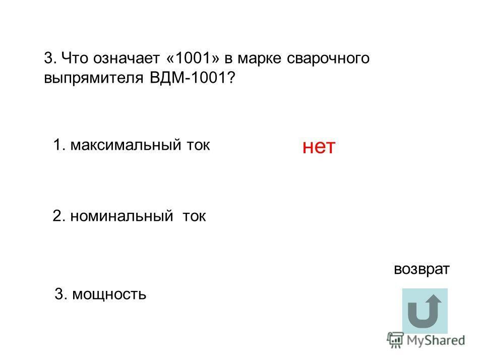 3. Что означает «1001» в марке сварочного выпрямителя ВДМ-1001? 1. максимальный ток 2. номинальный ток 3. мощность нет возврат