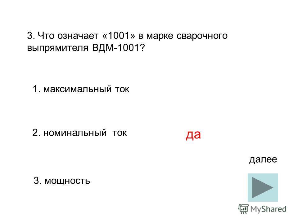 3. Что означает «1001» в марке сварочного выпрямителя ВДМ-1001? 1. максимальный ток 2. номинальный ток 3. мощность да далее
