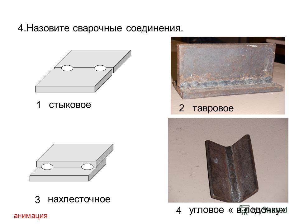 4.Назовите сварочные соединения. 1 стыковое 2тавровое 3 нахлесточное 4 угловое « в лодочку» анимация