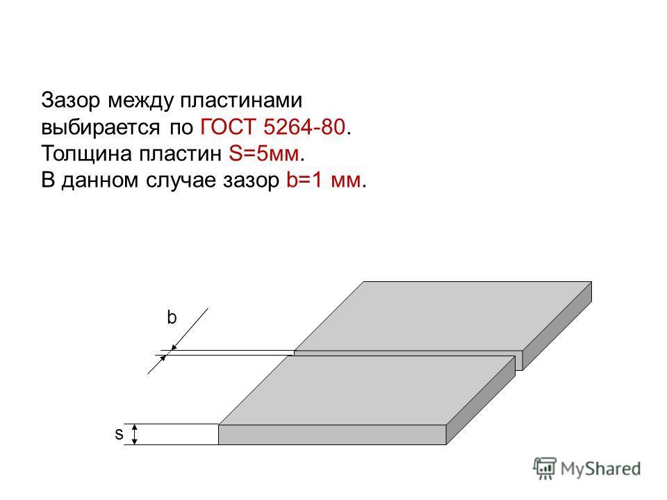 Зазор между пластинами выбирается по ГОСТ 5264-80. Толщина пластин S=5мм. В данном случае зазор b=1 мм. b s