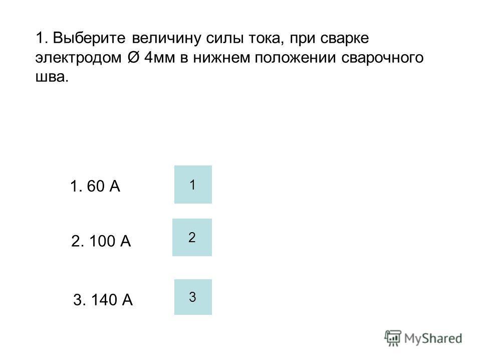 1. Выберите величину силы тока, при сварке электродом Ø 4мм в нижнем положении сварочного шва. 1. 60 А 2. 100 А 3. 140 А 1 2 3