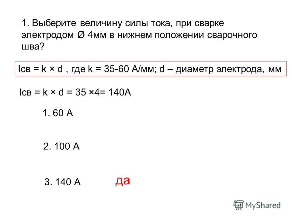 1. Выберите величину силы тока, при сварке электродом Ø 4мм в нижнем положении сварочного шва? 1. 60 А 2. 100 А 3. 140 А да Iсв = k × d, где k = 35-60 А/мм; d – диаметр электрода, мм Iсв = k × d = 35 ×4= 140А