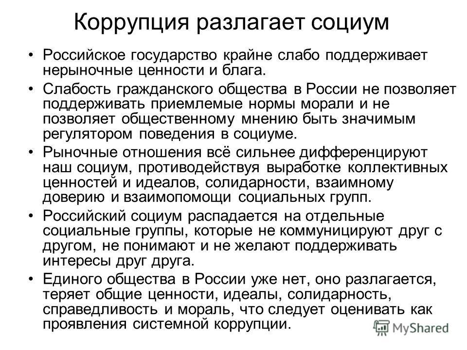 Коррупция разлагает социум Российское государство крайне слабо поддерживает нерыночные ценности и блага. Слабость гражданского общества в России не позволяет поддерживать приемлемые нормы морали и не позволяет общественному мнению быть значимым регул