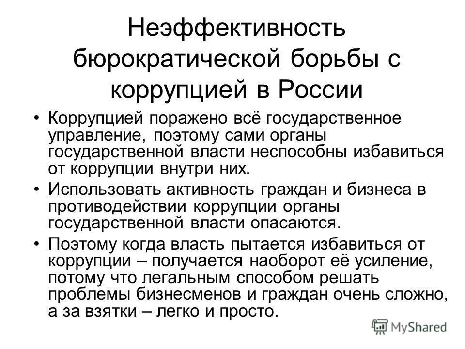 Неэффективность бюрократической борьбы с коррупцией в России Коррупцией поражено всё государственное управление, поэтому сами органы государственной власти неспособны избавиться от коррупции внутри них. Использовать активность граждан и бизнеса в про