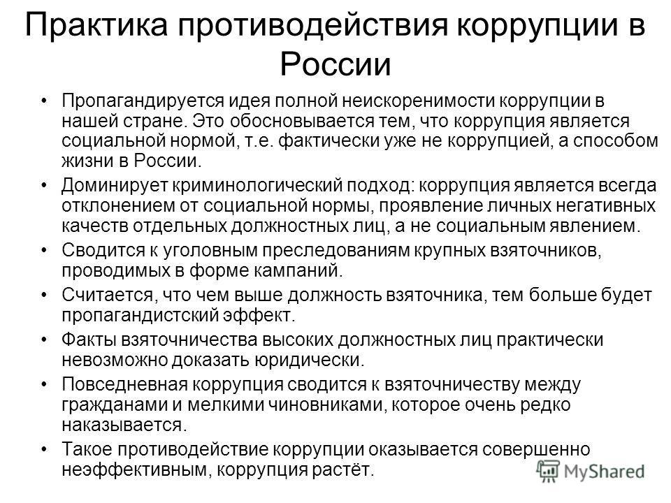 Практика противодействия коррупции в России Пропагандируется идея полной неискоренимости коррупции в нашей стране. Это обосновывается тем, что коррупция является социальной нормой, т.е. фактически уже не коррупцией, а способом жизни в России. Доминир