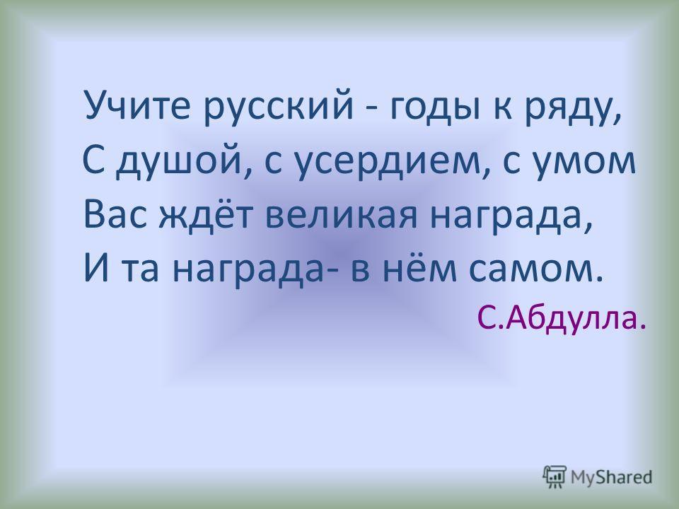 Учите русский - годы к ряду, С душой, с усердием, с умом Вас ждёт великая награда, И та награда- в нём самом. С.Абдулла.