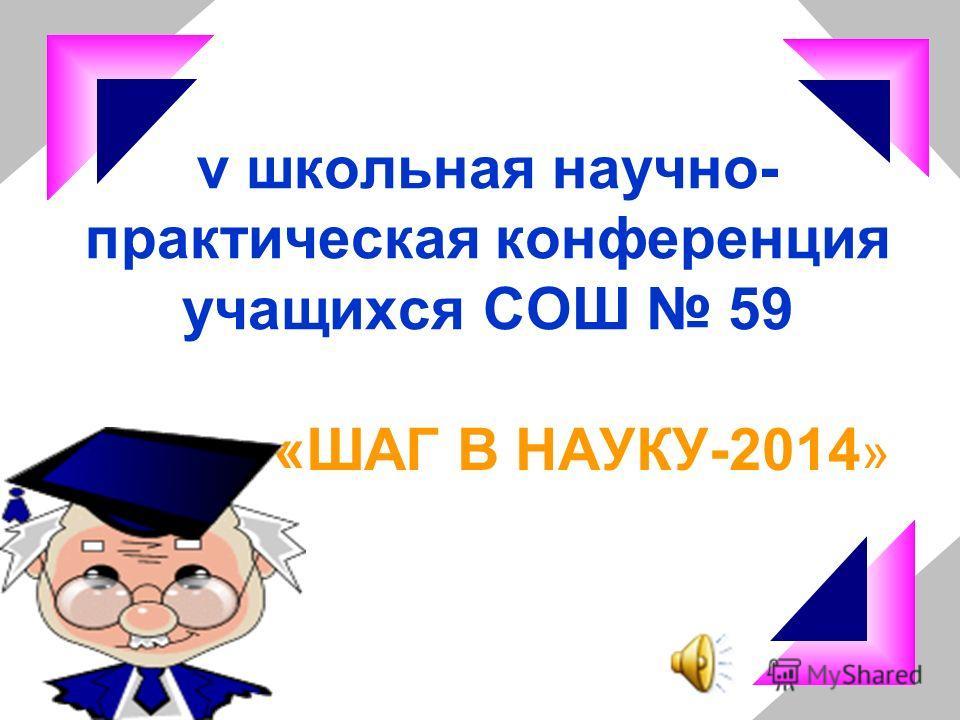 v школьная научно- практическая конференция учащихся СОШ 59 «ШАГ В НАУКУ-2014 »