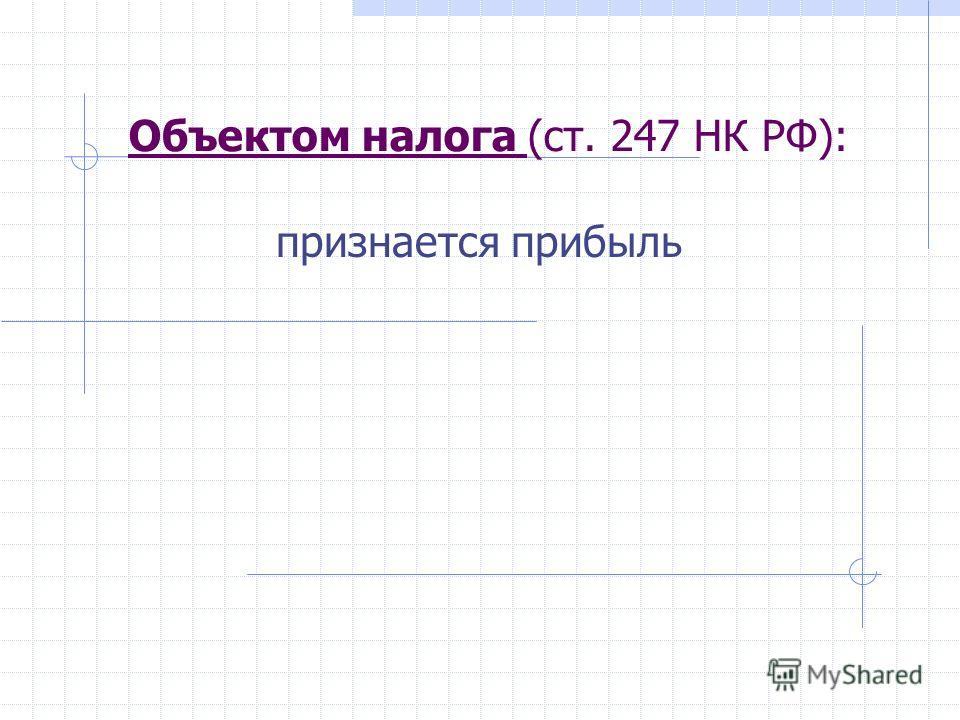 Объектом налога (ст. 247 НК РФ): признается прибыль