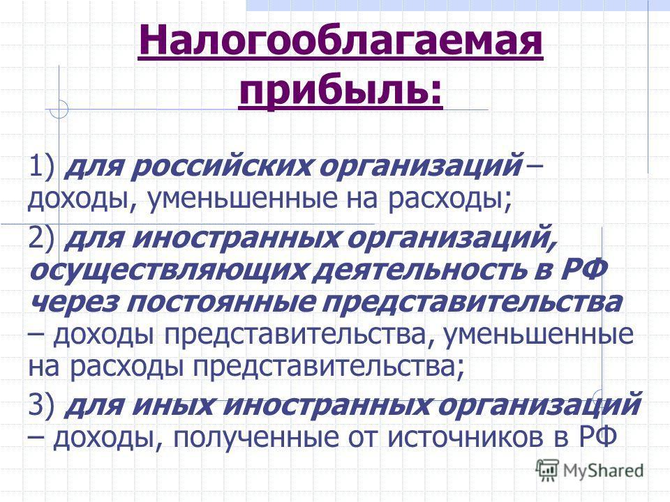 Налогооблагаемая прибыль: 1) для российских организаций – доходы, уменьшенные на расходы; 2) для иностранных организаций, осуществляющих деятельность в РФ через постоянные представительства – доходы представительства, уменьшенные на расходы представи