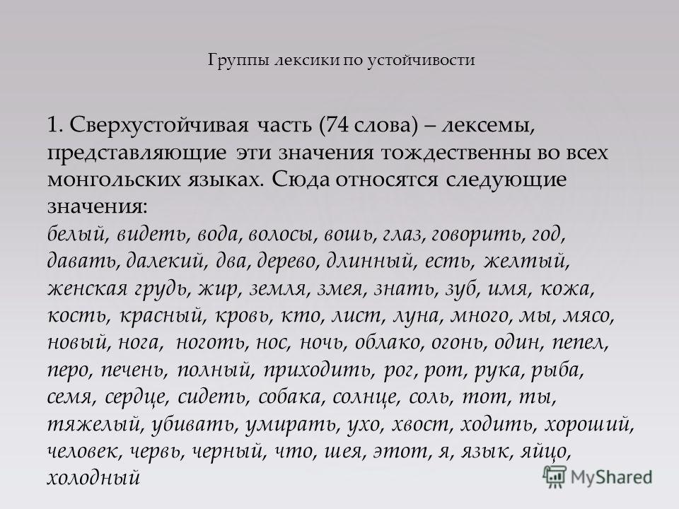 Группы лексики по устойчивости 1. Сверхустойчивая часть (74 слова) – лексемы, представляющие эти значения тождественны во всех монгольских языках. Сюда относятся следующие значения: белый, видеть, вода, волосы, вошь, глаз, говорить, год, давать, дале