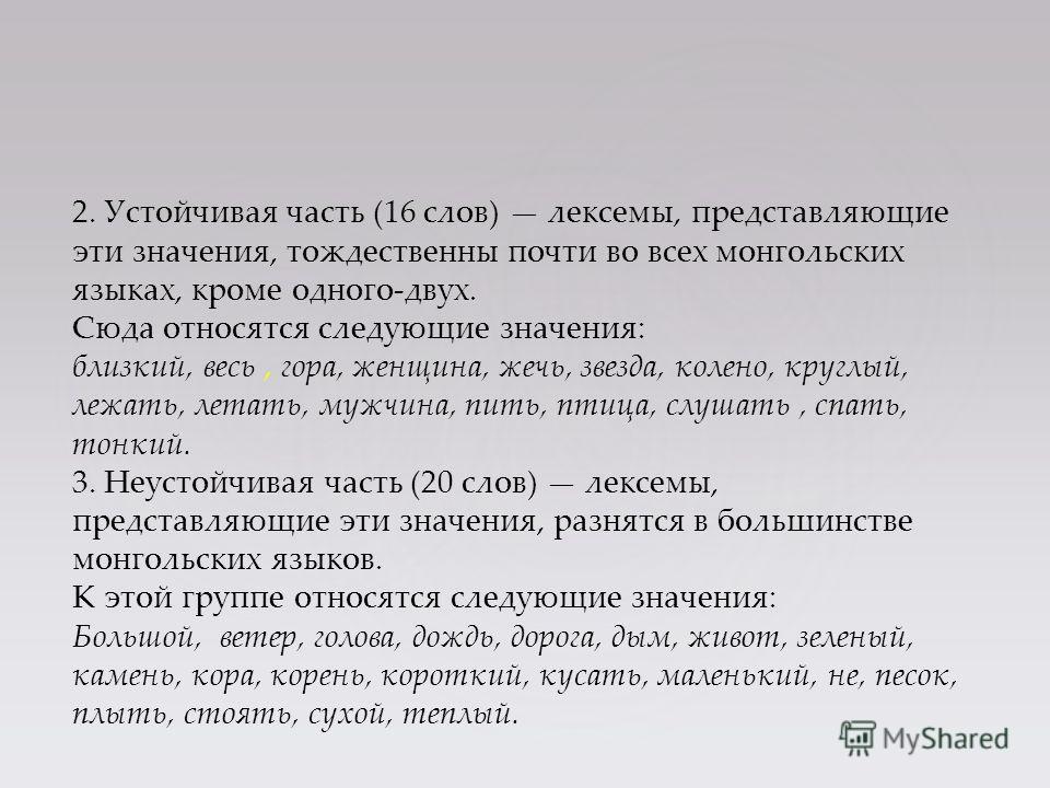 2. Устойчивая часть (16 слов) лексемы, представляющие эти значения, тождественны почти во всех монгольских языках, кроме одного-двух. Сюда относятся следующие значения: близкий, весь, гора, женщина, жечь, звезда, колено, круглый, лежать, летать, мужч