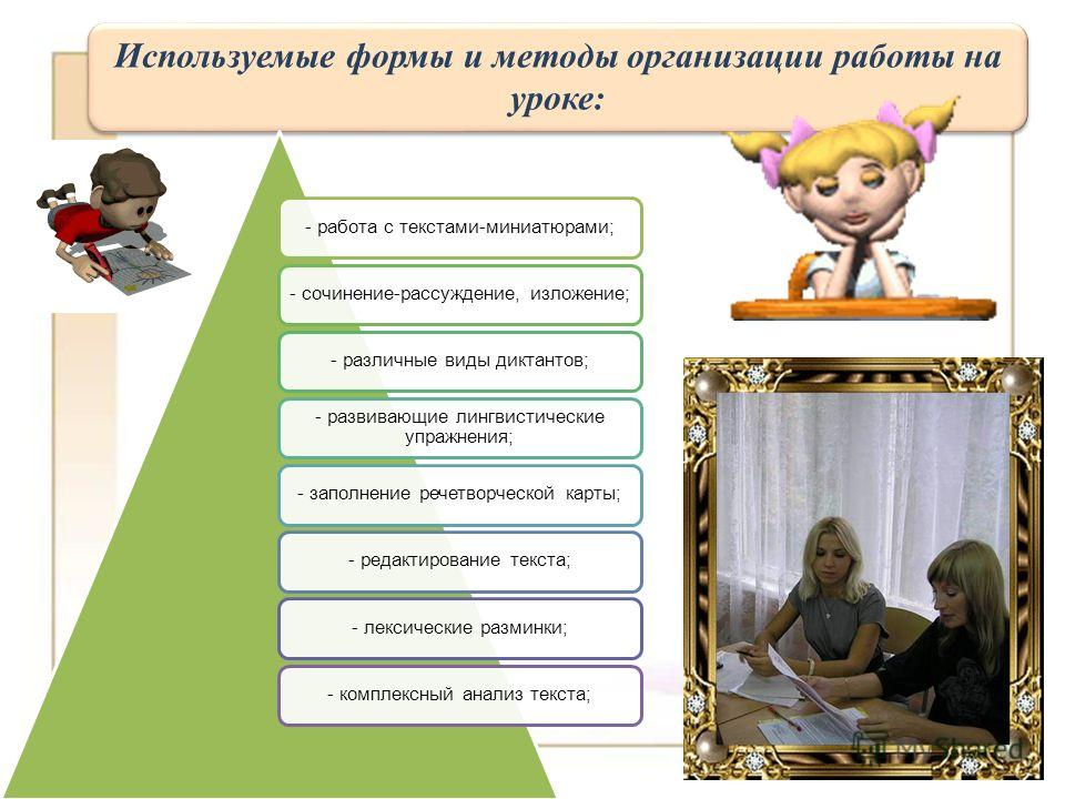 Используемые формы и методы организации работы на уроке: - работа с текстами-миниатюрами;- сочинение-рассуждение, изложение;- различные виды диктантов; - развивающие лингвистические упражнения; - заполнение речетворческой карты;- редактирование текст
