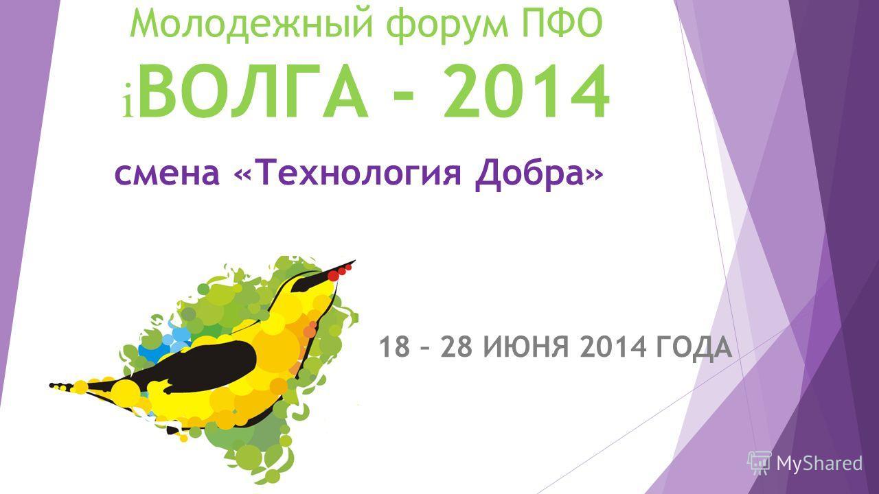Молодежный форум ПФО i ВОЛГА - 2014 18 – 28 ИЮНЯ 2014 ГОДА смена «Технология Добра»