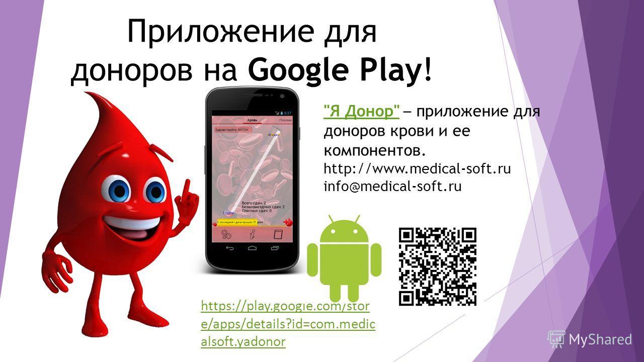 https://play.google.com/stor e/apps/details?id=com.medic alsoft.yadonor Я Донор Я Донор – приложение для доноров крови и ее компонентов. http://www.medical-soft.ru info@medical-soft.ru Приложение для доноров на Google Play!